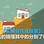 【买房自住或投资】你真的搞懂其中的分别了吗?